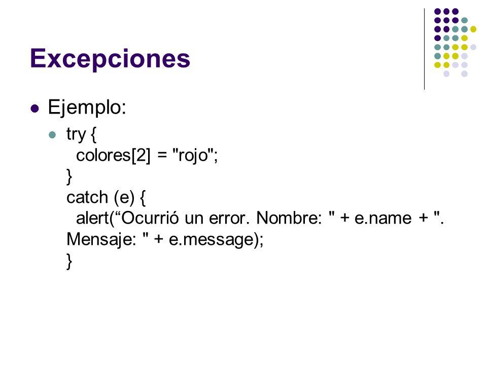 Excepciones Ejemplo: try { colores[2] = rojo ; } catch (e) { alert( Ocurrió un error.